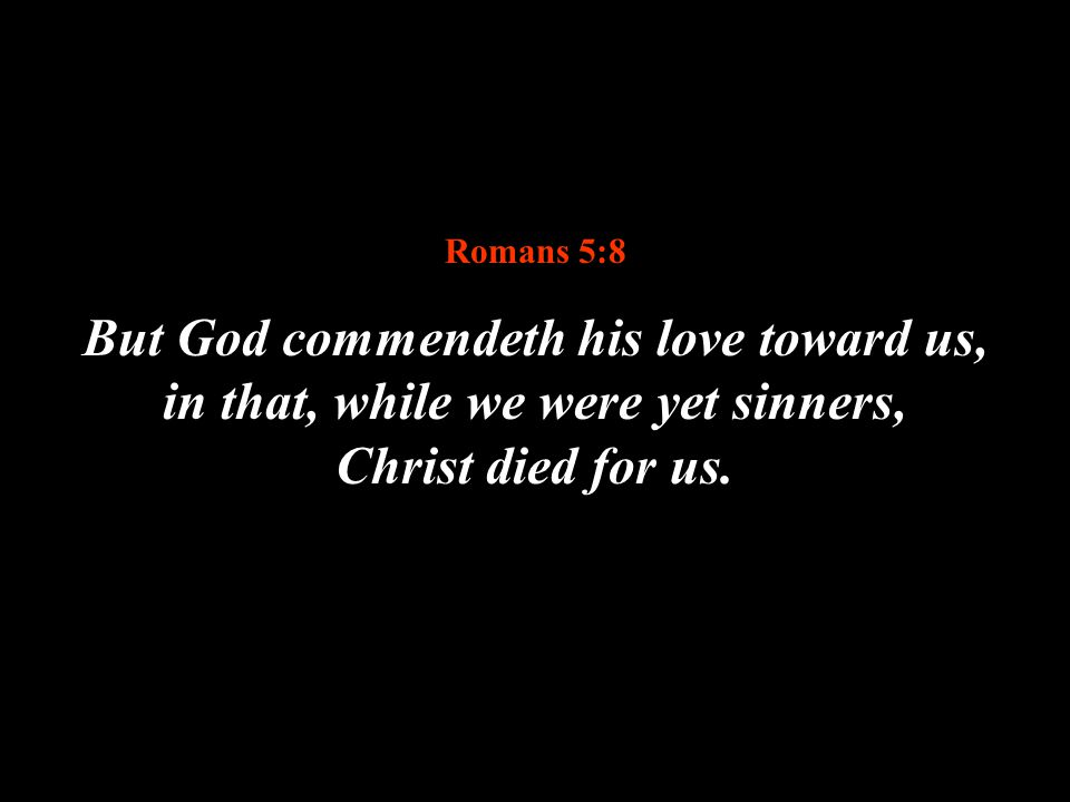 Romans 5:8 But God commendeth his love toward us, in that, while we were yet sinners, Christ died for us.
