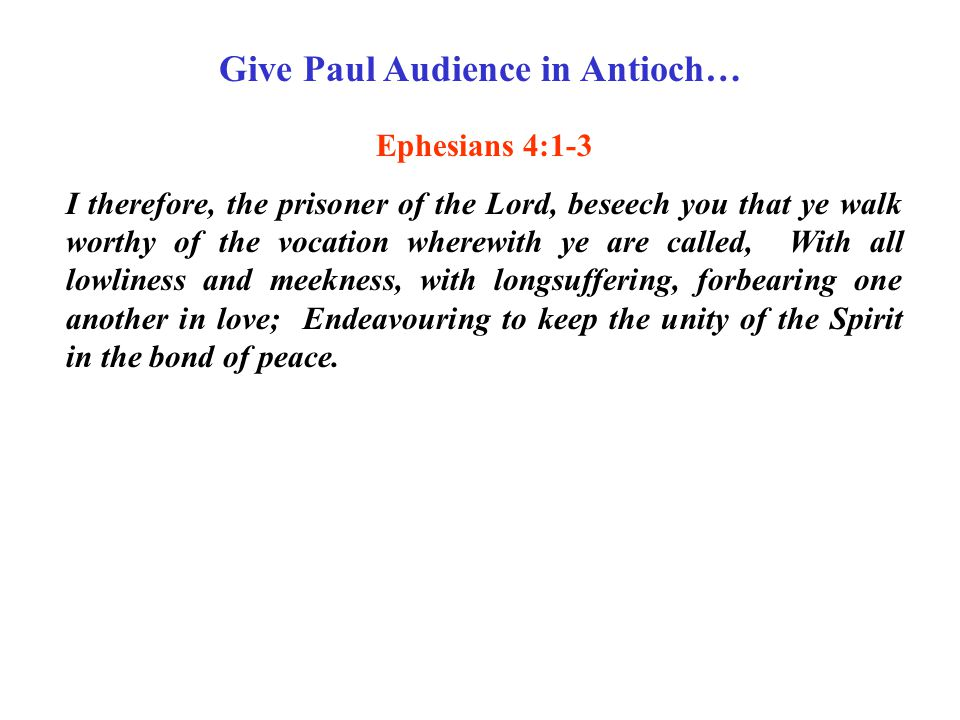 Give Paul Audience in Antioch… Ephesians 4:1-3 I therefore, the prisoner of the Lord, beseech you that ye walk worthy of the vocation wherewith ye are