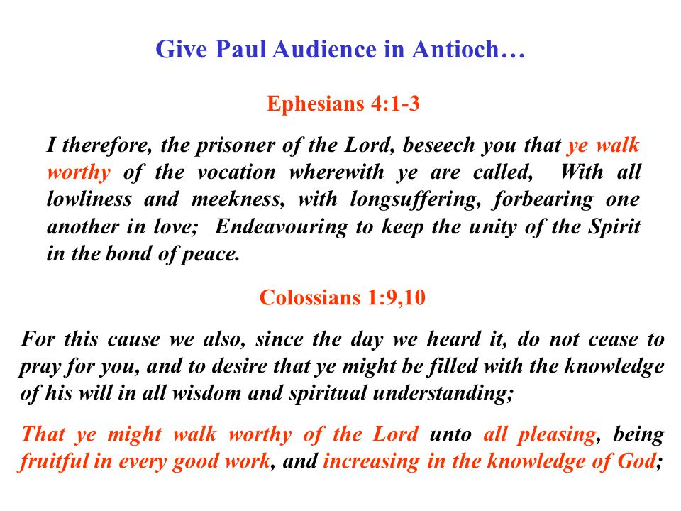 Give Paul Audience in Antioch… Ephesians 4:1-3 I therefore, the prisoner of the Lord, beseech you that ye walk worthy of the vocation wherewith ye are called, With all lowliness and meekness, with longsuffering, forbearing one another in love; Endeavouring to keep the unity of the Spirit in the bond of peace.