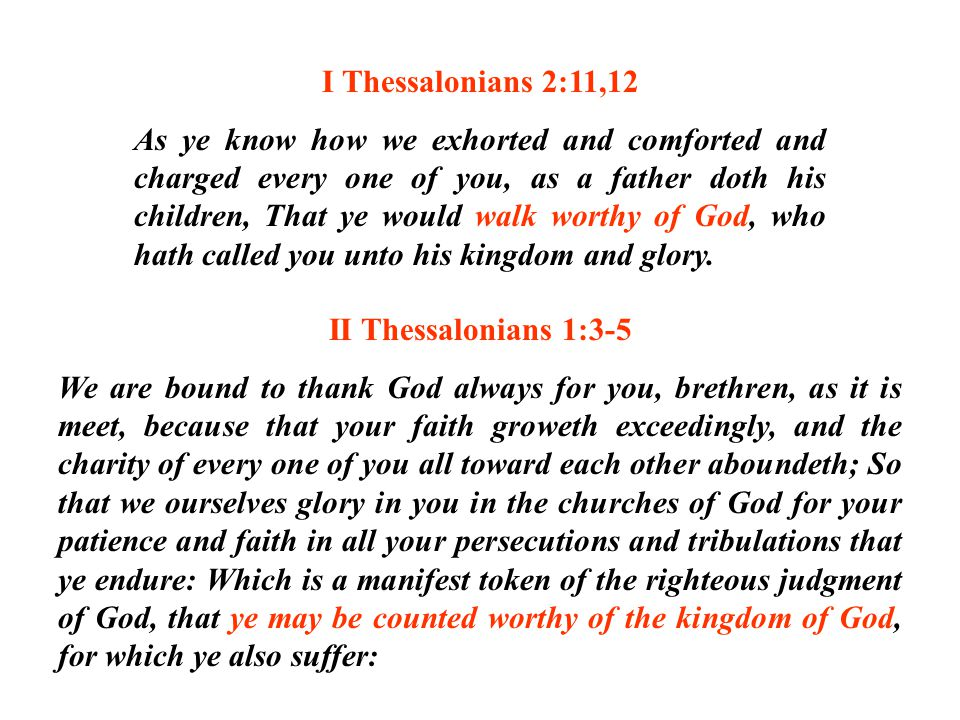I Thessalonians 2:11,12 As ye know how we exhorted and comforted and charged every one of you, as a father doth his children, That ye would walk worth