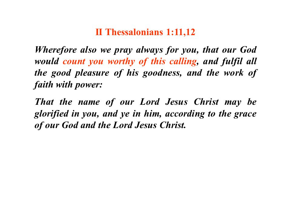 II Thessalonians 1:11,12 Wherefore also we pray always for you, that our God would count you worthy of this calling, and fulfil all the good pleasure of his goodness, and the work of faith with power: That the name of our Lord Jesus Christ may be glorified in you, and ye in him, according to the grace of our God and the Lord Jesus Christ.