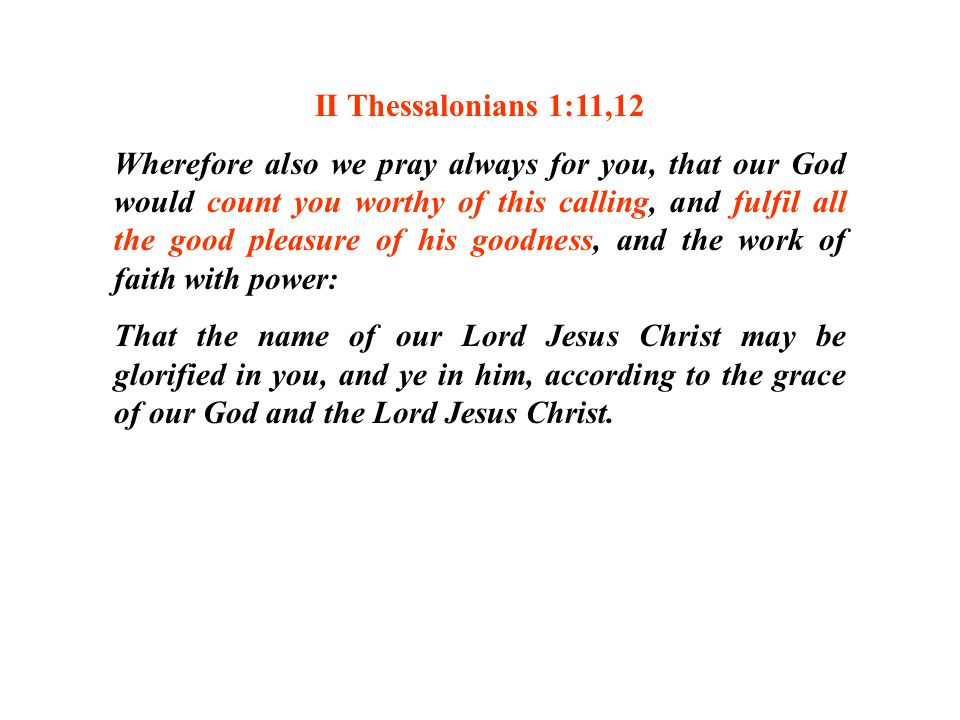 II Thessalonians 1:11,12 Wherefore also we pray always for you, that our God would count you worthy of this calling, and fulfil all the good pleasure