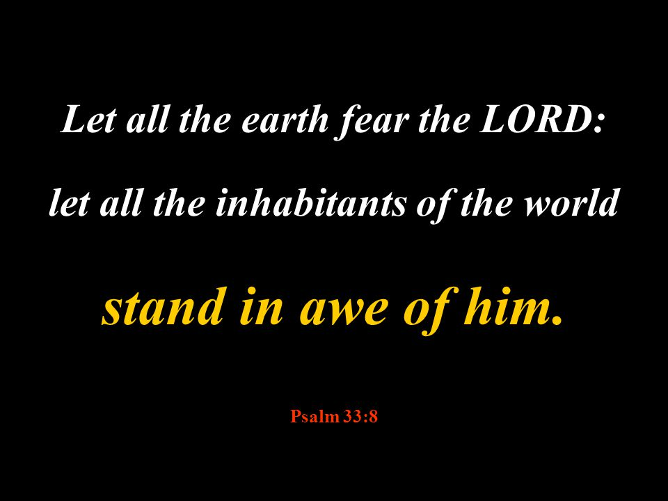 Let all the earth fear the LORD: let all the inhabitants of the world stand in awe of him. Psalm 33:8