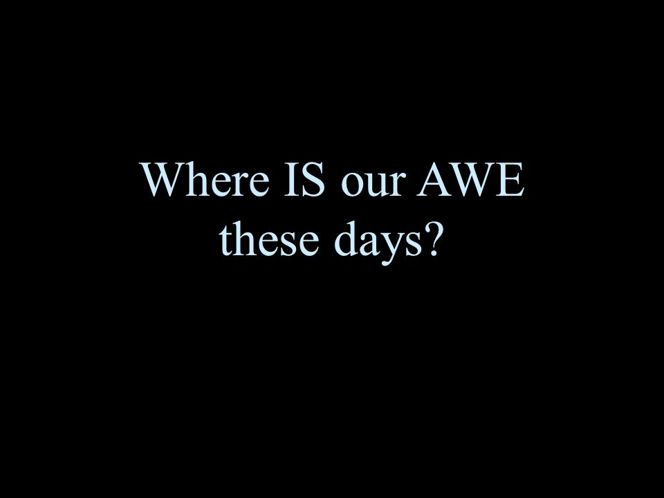 Where IS our AWE these days?