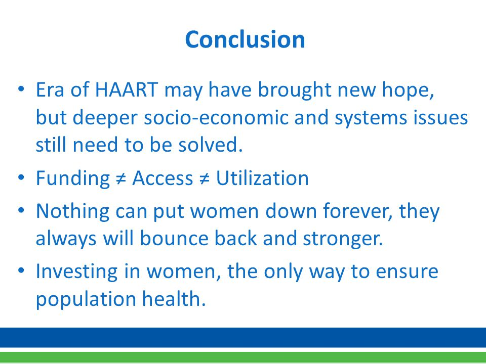Conclusion Era of HAART may have brought new hope, but deeper socio-economic and systems issues still need to be solved.