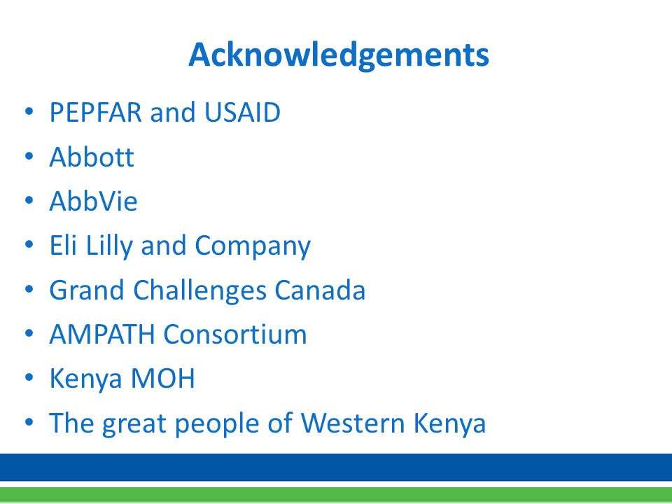 Acknowledgements PEPFAR and USAID Abbott AbbVie Eli Lilly and Company Grand Challenges Canada AMPATH Consortium Kenya MOH The great people of Western Kenya