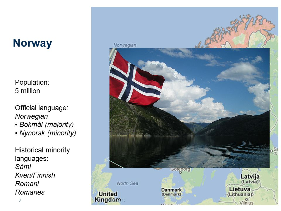Norway 04.05.20153 Population: 5 million Official language: Norwegian Bokmål (majority) Nynorsk (minority) Historical minority languages: Sámi Kven/Fi