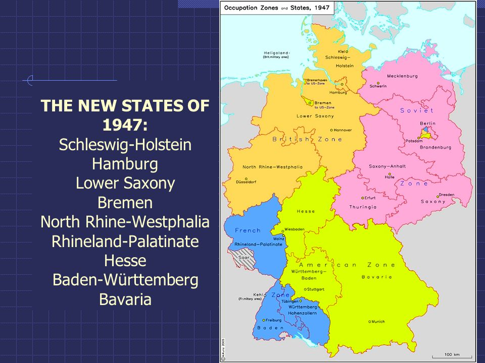 THE NEW STATES OF 1947: Schleswig-Holstein Hamburg Lower Saxony Bremen North Rhine-Westphalia Rhineland-Palatinate Hesse Baden-Württemberg Bavaria