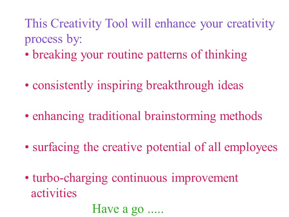 This Creativity Tool will enhance your creativity process by: breaking your routine patterns of thinking consistently inspiring breakthrough ideas enhancing traditional brainstorming methods surfacing the creative potential of all employees turbo-charging continuous improvement activities Have a go.....