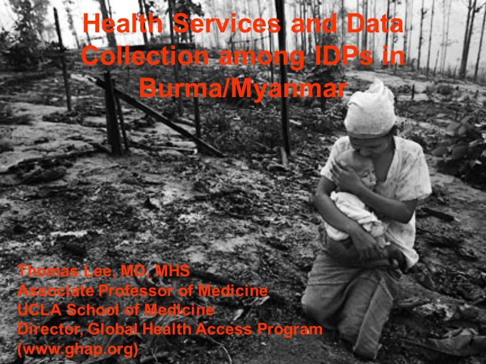 Health Services and Data Collection among IDPs in Burma/Myanmar Thomas Lee, MD, MHS Associate Professor of Medicine UCLA School of Medicine Director,