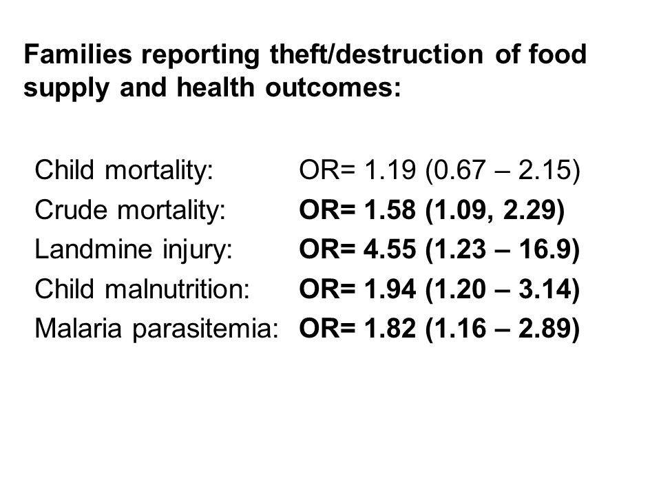 Child mortality: OR= 1.19 (0.67 – 2.15) Crude mortality: OR= 1.58 (1.09, 2.29) Landmine injury: OR= 4.55 (1.23 – 16.9) Child malnutrition: OR= 1.94 (1.20 – 3.14) Malaria parasitemia: OR= 1.82 (1.16 – 2.89) Families reporting theft/destruction of food supply and health outcomes: