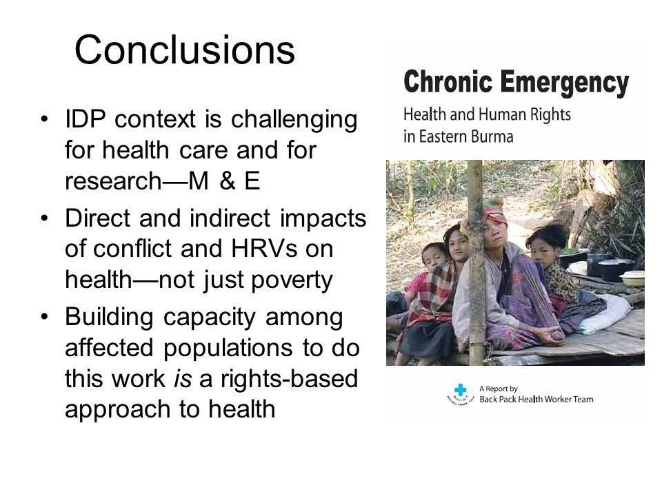 Conclusions IDP context is challenging for health care and for research—M & E Direct and indirect impacts of conflict and HRVs on health—not just poverty Building capacity among affected populations to do this work is a rights-based approach to health