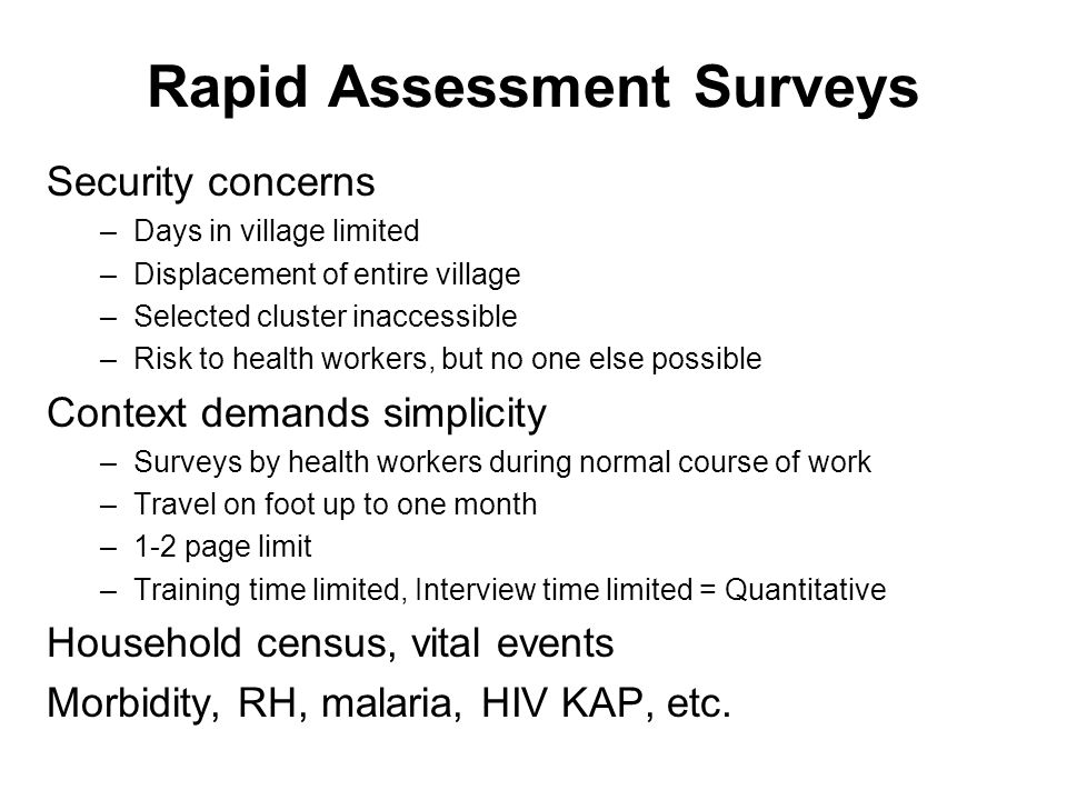Rapid Assessment Surveys Security concerns –Days in village limited –Displacement of entire village –Selected cluster inaccessible –Risk to health workers, but no one else possible Context demands simplicity –Surveys by health workers during normal course of work –Travel on foot up to one month –1-2 page limit –Training time limited, Interview time limited = Quantitative Household census, vital events Morbidity, RH, malaria, HIV KAP, etc.