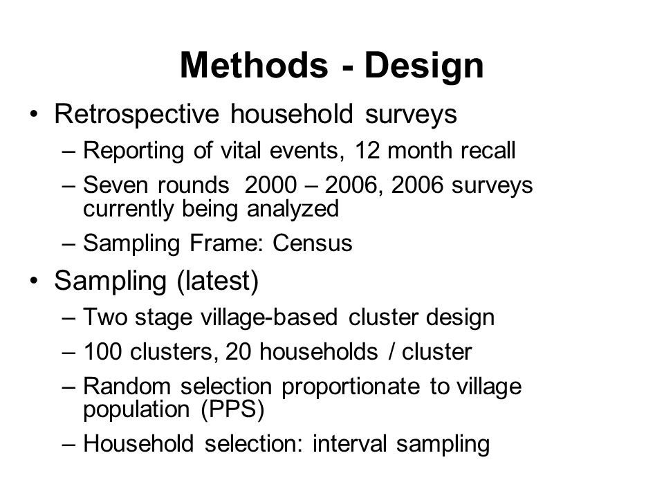 Methods - Design Retrospective household surveys –Reporting of vital events, 12 month recall –Seven rounds 2000 – 2006, 2006 surveys currently being analyzed –Sampling Frame: Census Sampling (latest) –Two stage village-based cluster design –100 clusters, 20 households / cluster –Random selection proportionate to village population (PPS) –Household selection: interval sampling