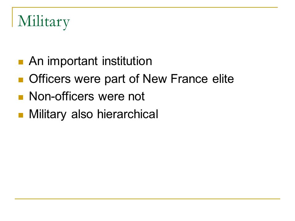 Military An important institution Officers were part of New France elite Non-officers were not Military also hierarchical