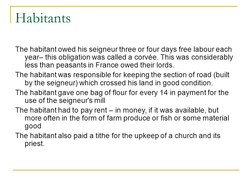 Habitants The habitant owed his seigneur three or four days free labour each year– this obligation was called a corvée.