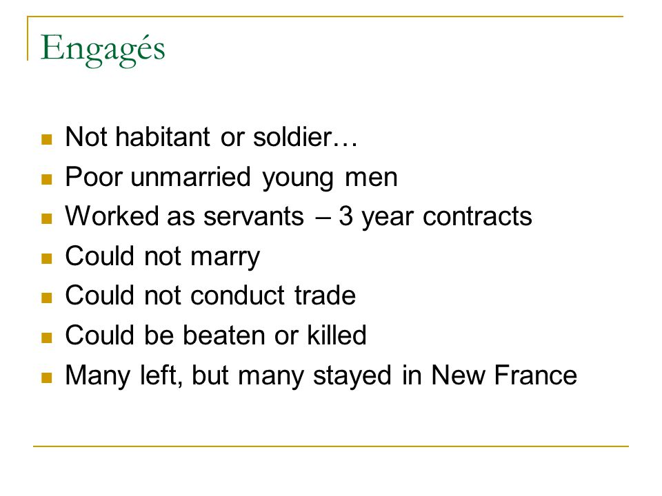Engagés Not habitant or soldier… Poor unmarried young men Worked as servants – 3 year contracts Could not marry Could not conduct trade Could be beaten or killed Many left, but many stayed in New France
