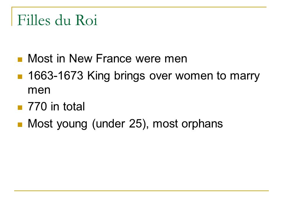 Filles du Roi Most in New France were men 1663-1673 King brings over women to marry men 770 in total Most young (under 25), most orphans