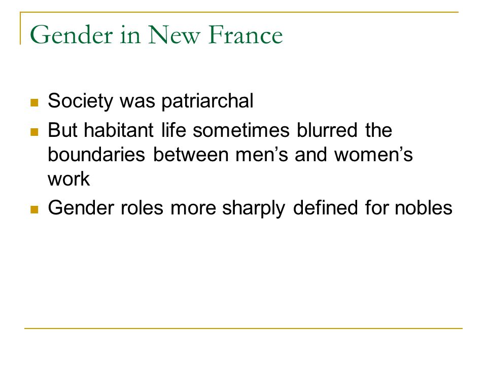 Gender in New France Society was patriarchal But habitant life sometimes blurred the boundaries between men's and women's work Gender roles more sharply defined for nobles