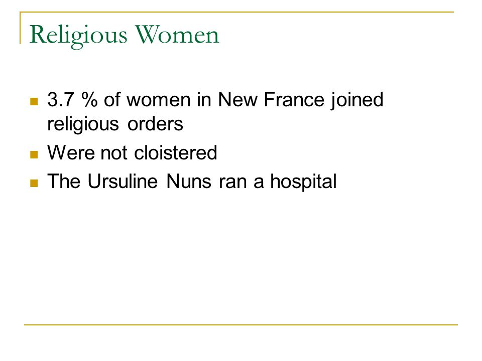 Religious Women 3.7 % of women in New France joined religious orders Were not cloistered The Ursuline Nuns ran a hospital