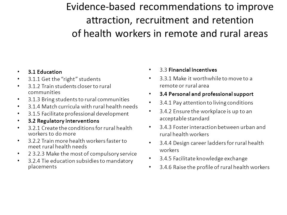 Evidence-based recommendations to improve attraction, recruitment and retention of health workers in remote and rural areas 3.1 Education 3.1.1 Get the right students 3.1.2 Train students closer to rural communities 3.1.3 Bring students to rural communities 3.1.4 Match curricula with rural health needs 3.1.5 Facilitate professional development 3.2 Regulatory interventions 3.2.1 Create the conditions for rural health workers to do more 3.2.2 Train more health workers faster to meet rural health needs 2 3.2.3 Make the most of compulsory service 3.2.4 Tie education subsidies to mandatory placements 3.3 Financial incentives 3.3.1 Make it worthwhile to move to a remote or rural area 3.4 Personal and professional support 3.4.1 Pay attention to living conditions 3.4.2 Ensure the workplace is up to an acceptable standard 3.4.3 Foster interaction between urban and rural health workers 3.4.4 Design career ladders for rural health workers 3.4.5 Facilitate knowledge exchange 3.4.6 Raise the profile of rural health workers