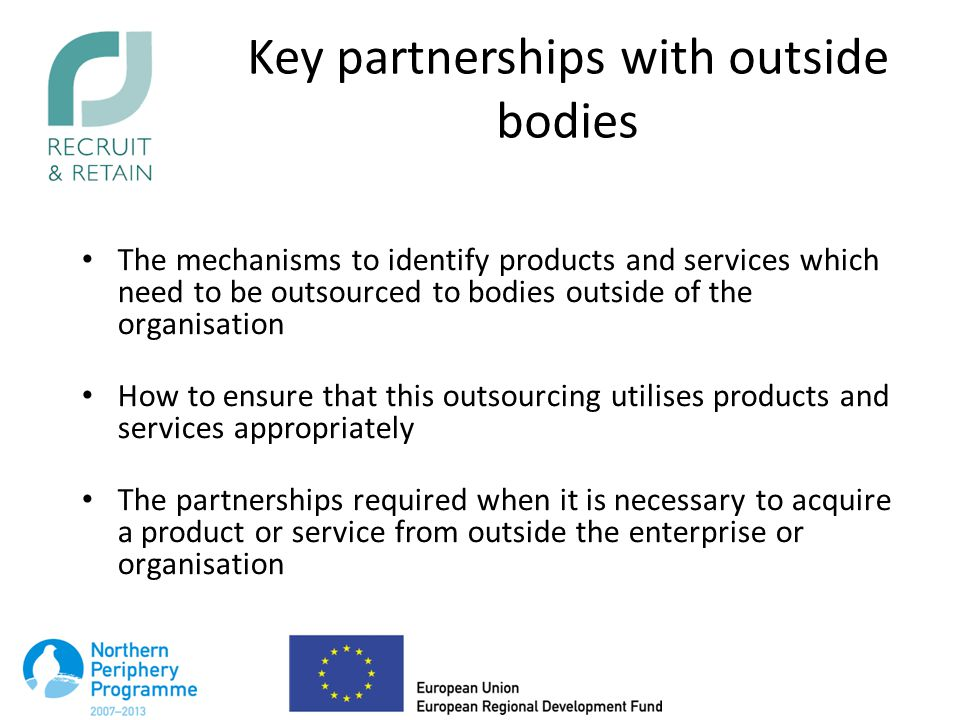 Key partnerships with outside bodies The mechanisms to identify products and services which need to be outsourced to bodies outside of the organisation How to ensure that this outsourcing utilises products and services appropriately The partnerships required when it is necessary to acquire a product or service from outside the enterprise or organisation