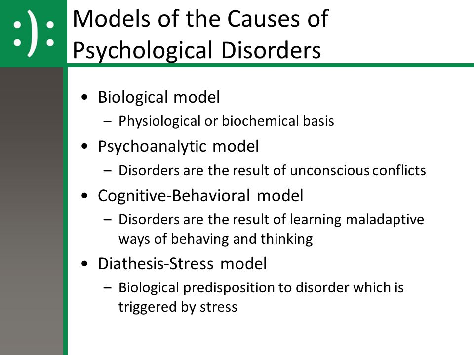 Models of the Causes of Psychological Disorders Biological model –Physiological or biochemical basis Psychoanalytic model –Disorders are the result of