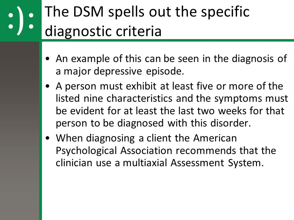 The DSM spells out the specific diagnostic criteria An example of this can be seen in the diagnosis of a major depressive episode. A person must exhib