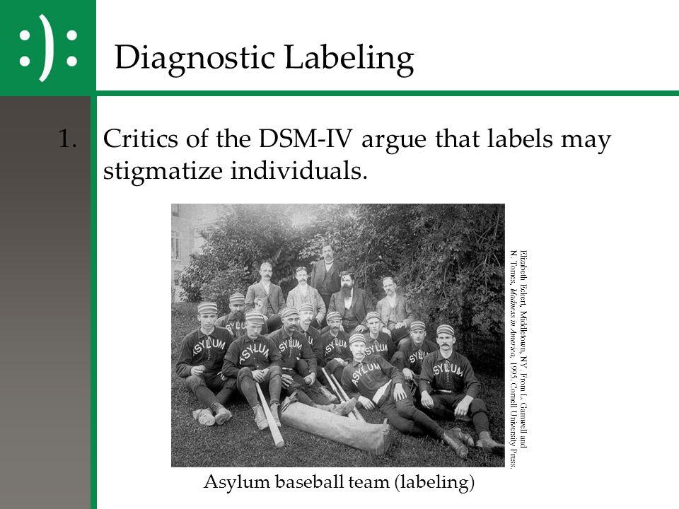 Diagnostic Labeling 1.Critics of the DSM-IV argue that labels may stigmatize individuals. Asylum baseball team (labeling) Elizabeth Eckert, Middletown