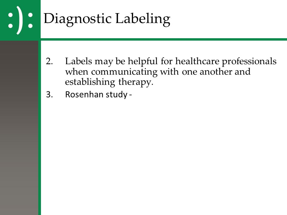 Diagnostic Labeling 2.Labels may be helpful for healthcare professionals when communicating with one another and establishing therapy. 3.Rosenhan stud