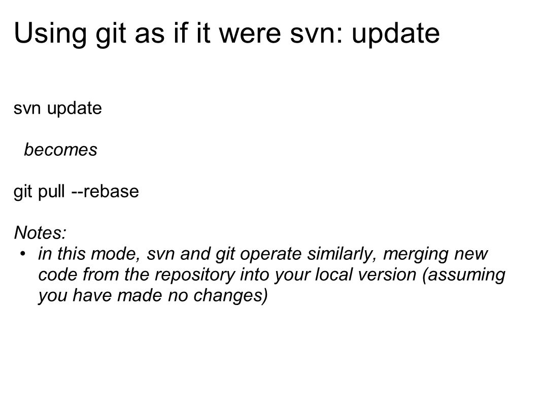 Using git as if it were svn: update svn update becomes git pull --rebase Notes: in this mode, svn and git operate similarly, merging new code from the repository into your local version (assuming you have made no changes)