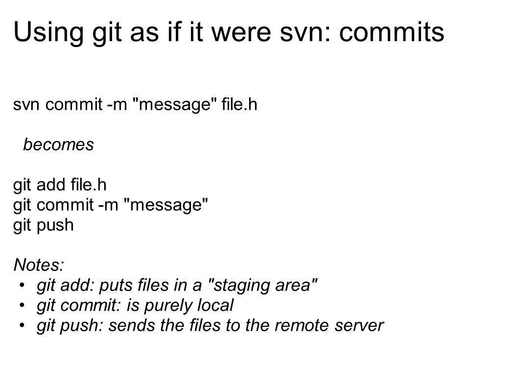 Using git as if it were svn: commits svn commit -m message file.h becomes git add file.h git commit -m message git push Notes: git add: puts files in a staging area git commit: is purely local git push: sends the files to the remote server