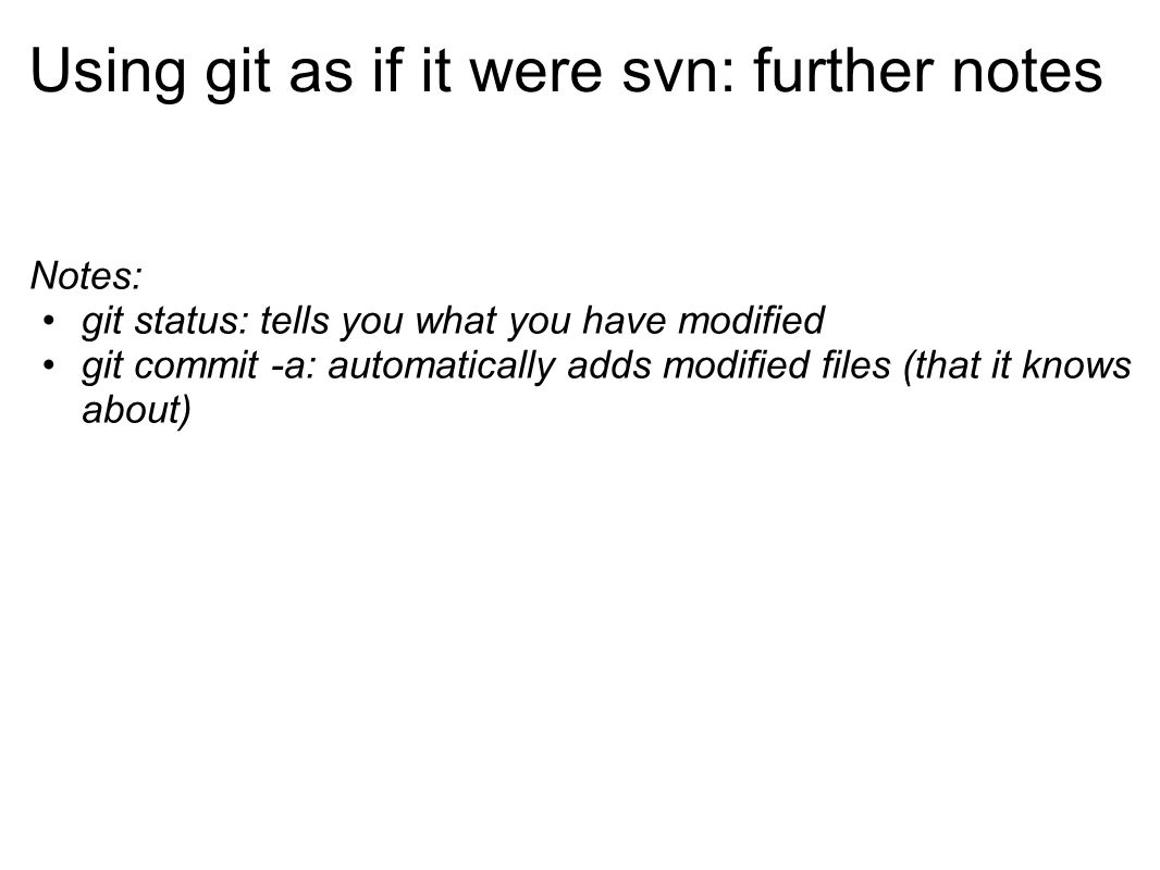 Using git as if it were svn: further notes Notes: git status: tells you what you have modified git commit -a: automatically adds modified files (that it knows about)