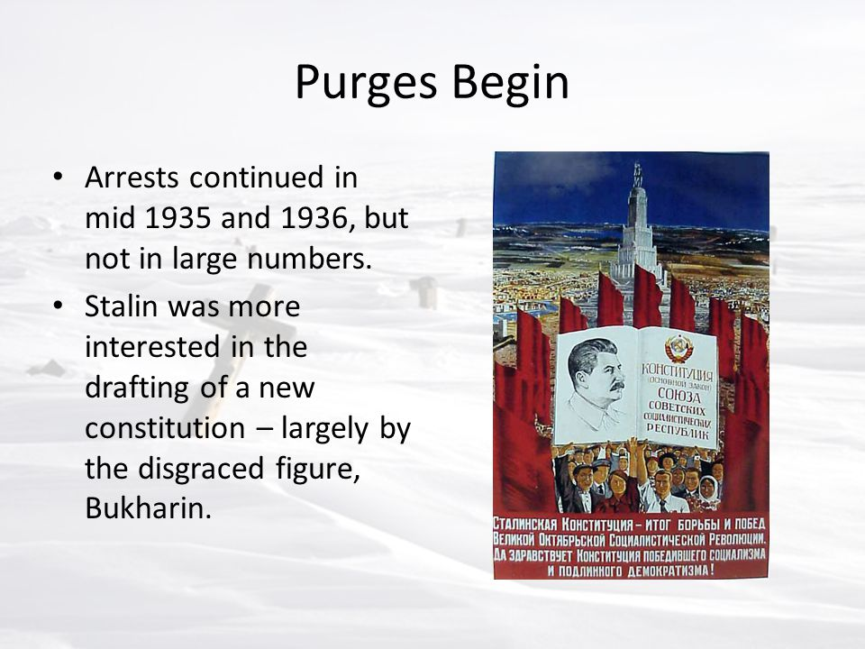 Purges Begin Arrests continued in mid 1935 and 1936, but not in large numbers. Stalin was more interested in the drafting of a new constitution – larg
