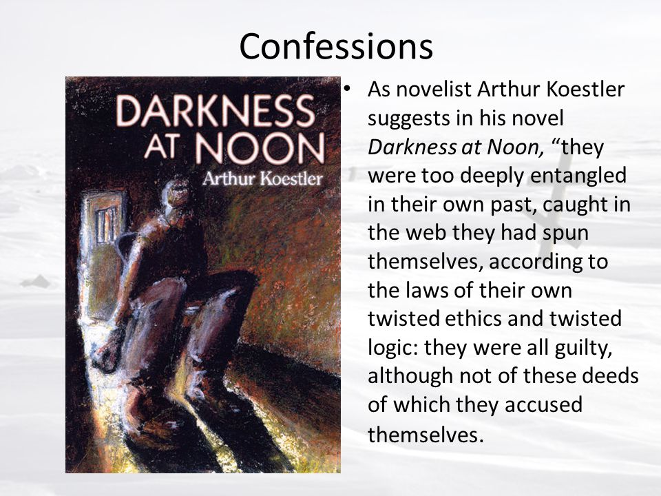 "Confessions As novelist Arthur Koestler suggests in his novel Darkness at Noon, ""they were too deeply entangled in their own past, caught in the web t"