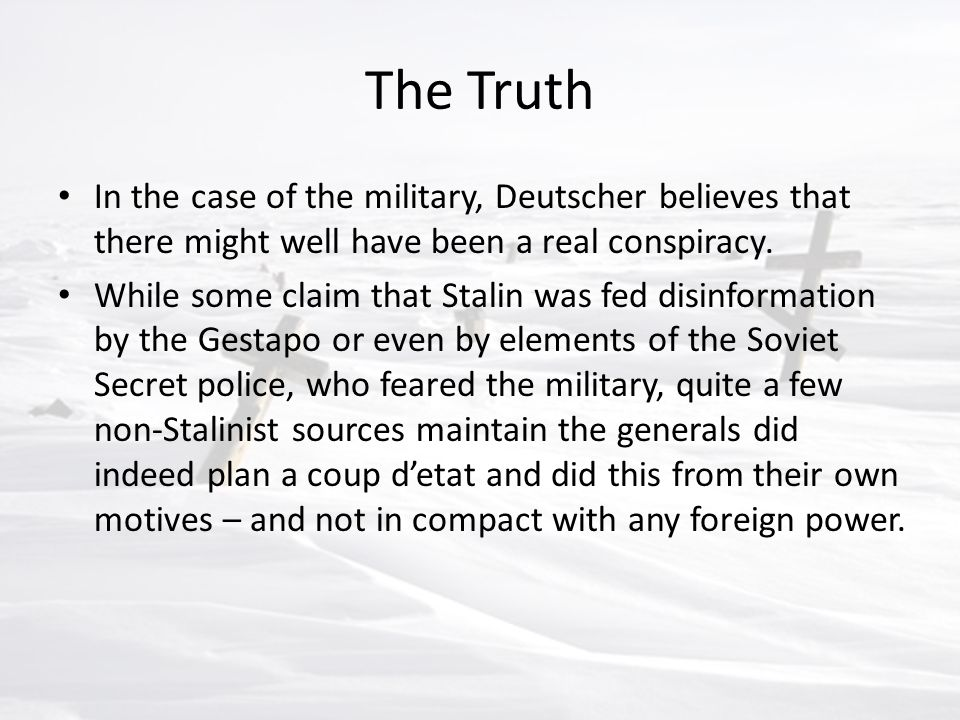The Truth In the case of the military, Deutscher believes that there might well have been a real conspiracy. While some claim that Stalin was fed disi