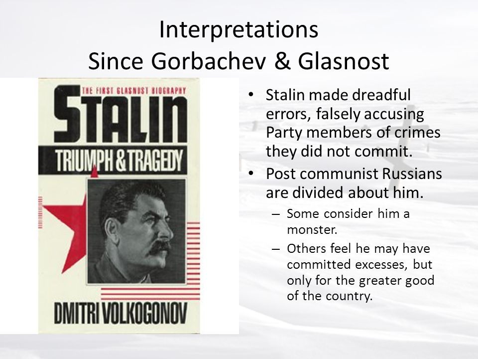 Interpretations Since Gorbachev & Glasnost Stalin made dreadful errors, falsely accusing Party members of crimes they did not commit. Post communist R
