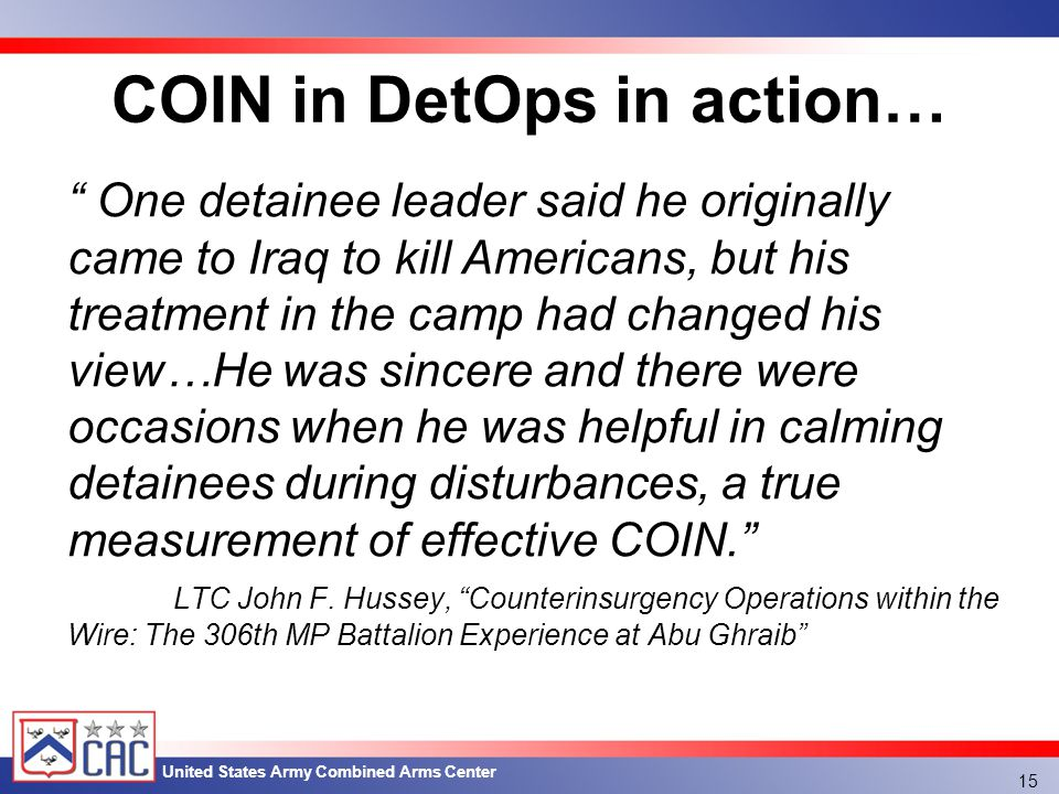 United States Army Combined Arms Center COIN in DetOps in action… 15 One detainee leader said he originally came to Iraq to kill Americans, but his treatment in the camp had changed his view…He was sincere and there were occasions when he was helpful in calming detainees during disturbances, a true measurement of effective COIN. LTC John F.