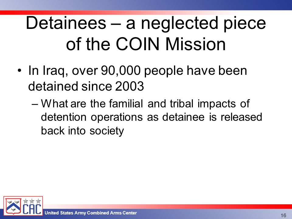 United States Army Combined Arms Center Detainees – a neglected piece of the COIN Mission In Iraq, over 90,000 people have been detained since 2003 –What are the familial and tribal impacts of detention operations as detainee is released back into society 16