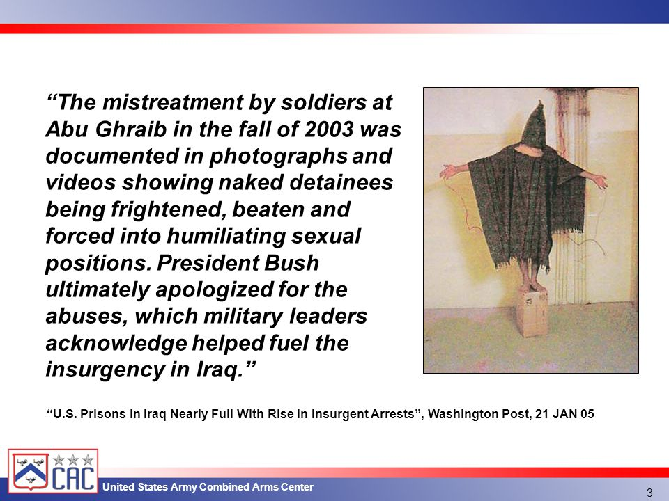 United States Army Combined Arms Center The mistreatment by soldiers at Abu Ghraib in the fall of 2003 was documented in photographs and videos showing naked detainees being frightened, beaten and forced into humiliating sexual positions.