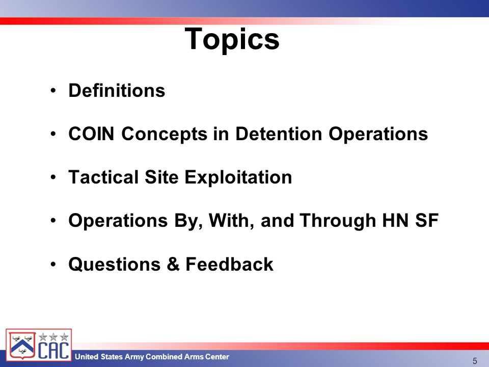 United States Army Combined Arms Center Topics Definitions COIN Concepts in Detention Operations Tactical Site Exploitation Operations By, With, and Through HN SF Questions & Feedback 5