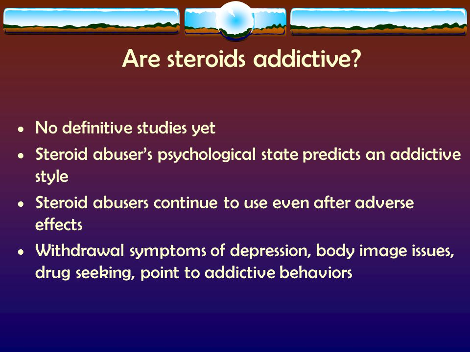 Are steroids addictive? No definitive studies yet Steroid abuser's psychological state predicts an addictive style Steroid abusers continue to use eve