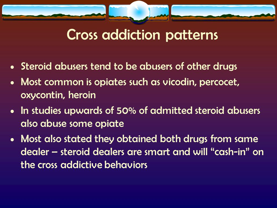 Cross addiction patterns Steroid abusers tend to be abusers of other drugs Most common is opiates such as vicodin, percocet, oxycontin, heroin In stud