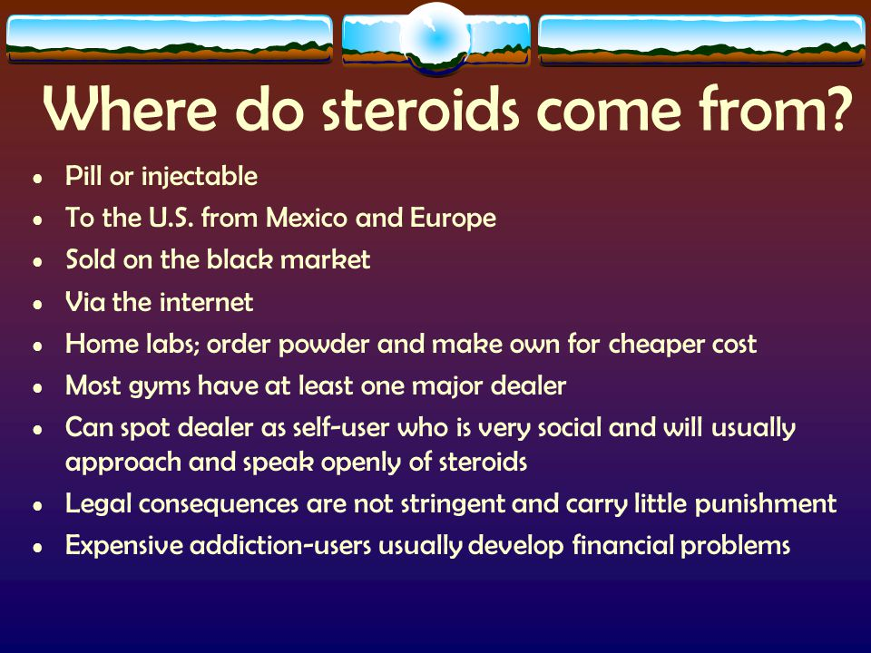 Where do steroids come from. Pill or injectable To the U.S.