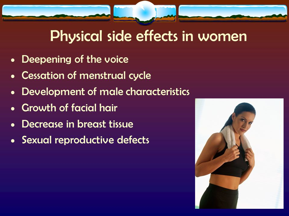 Physical side effects in women Deepening of the voice Cessation of menstrual cycle Development of male characteristics Growth of facial hair Decrease in breast tissue Sexual reproductive defects