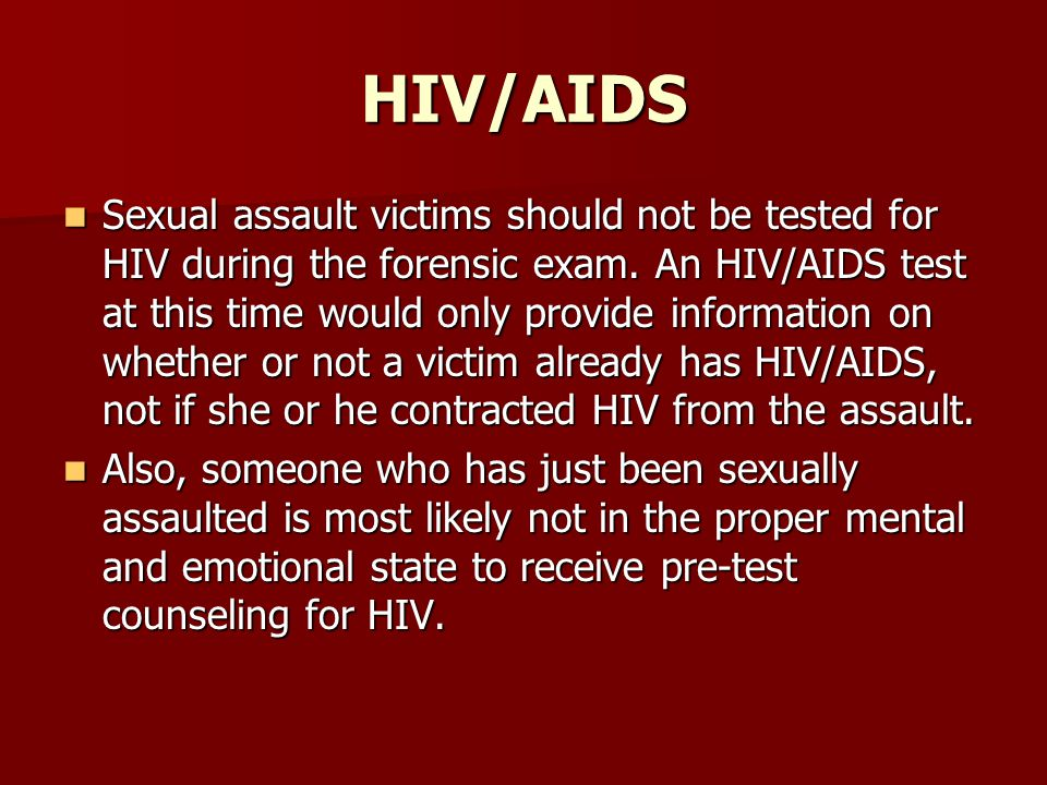 HIV/AIDS Sexual assault victims should not be tested for HIV during the forensic exam.