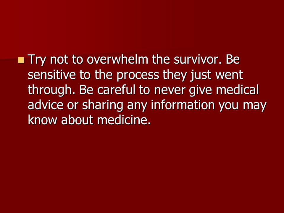 Try not to overwhelm the survivor. Be sensitive to the process they just went through.