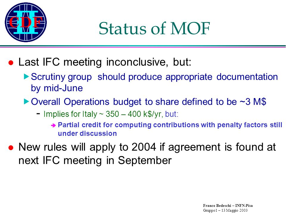 Franco Bedeschi – INFN-Pisa Gruppo1 – 13 Maggio 2003 Status of MOF Last IFC meeting inconclusive, but:  Scrutiny group should produce appropriate documentation by mid-June  Overall Operations budget to share defined to be ~3 M$ - Implies for Italy ~ 350 – 400 k$/yr, but:  Partial credit for computing contributions with penalty factors still under discussion New rules will apply to 2004 if agreement is found at next IFC meeting in September