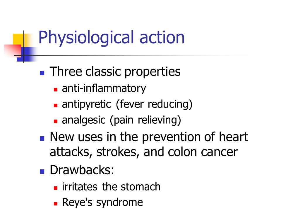 Physiological action Three classic properties anti-inflammatory antipyretic (fever reducing) analgesic (pain relieving) New uses in the prevention of