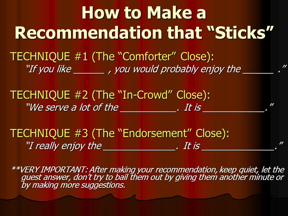 How to Make a Recommendation that Sticks TECHNIQUE #1 (The Comforter Close): If you like ______, you would probably enjoy the ______. TECHNIQUE #2 (The In-Crowd Close): We serve a lot of the ___________.